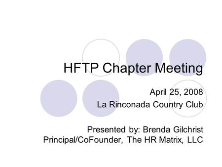 HFTP Chapter Meeting April 25, 2008 La Rinconada Country Club Presented by: Brenda Gilchrist Principal/CoFounder, The HR Matrix, LLC.