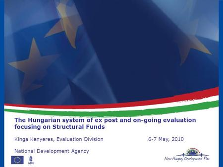 The Hungarian system of ex post and on-going evaluation focusing on Structural Funds Kinga Kenyeres, Evaluation Division6-7 May, 2010 National Development.