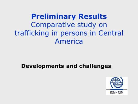 Preliminary Results Comparative study on trafficking in persons in Central America Developments and challenges.