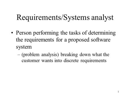 1 Requirements/Systems analyst Person performing the tasks of determining the requirements for a proposed software system –(problem analysis) breaking.