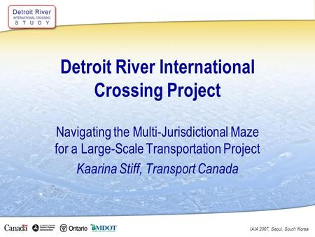 IAIA 2007, Seoul, South Korea Detroit River International Crossing Project Navigating the Multi-Jurisdictional Maze for a Large-Scale Transportation Project.