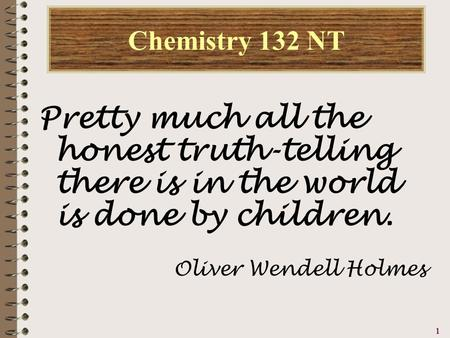 1111 Chemistry 132 NT Pretty much all the honest truth-telling there is in the world is done by children. Oliver Wendell Holmes.