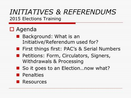 INITIATIVES & REFERENDUMS 2015 Elections Training  Agenda Background: What is an Initiative/Referendum used for? First things first: PAC's & Serial Numbers.
