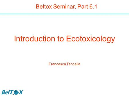 Introduction to Ecotoxicology Francesca Tencalla Beltox Seminar, Part 6.1.