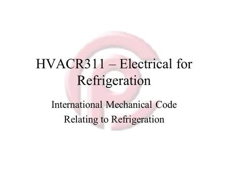 HVACR311 – Electrical for Refrigeration International Mechanical Code Relating to Refrigeration.