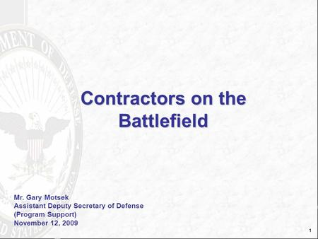 1 Contractors on the Battlefield Mr. Gary Motsek Assistant Deputy Secretary of Defense (Program Support) November 12, 2009.