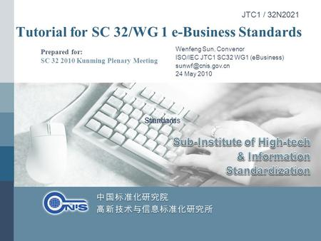 Tutorial for SC 32/WG 1 e-Business Standards Prepared for: SC 32 2010 Kunming Plenary Meeting Wenfeng Sun, Convenor ISO/IEC JTC1 SC32 WG1 (eBusiness)