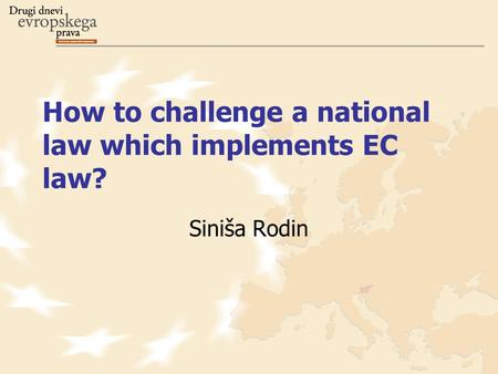 How to challenge a national law which implements EC law? Siniša Rodin.