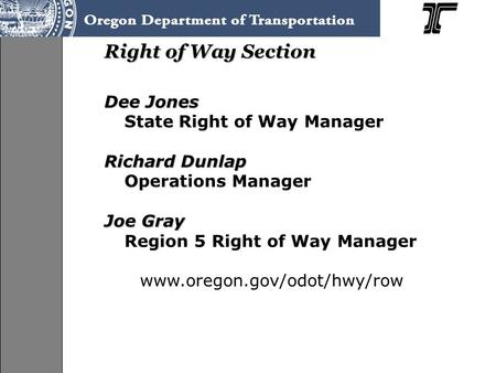 Right of Way Section Dee Jones State Right of Way Manager Richard Dunlap Operations Manager Joe Gray Region 5 Right of Way Manager www.oregon.gov/odot/hwy/row.