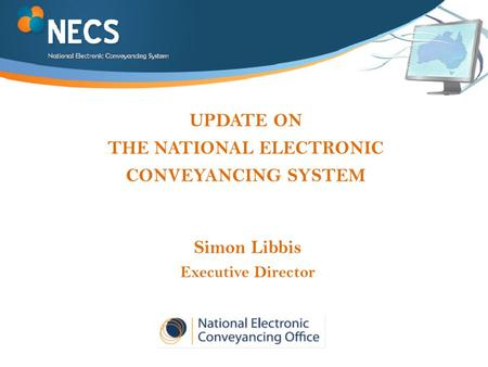 UPDATE ON THE NATIONAL ELECTRONIC CONVEYANCING SYSTEM Simon Libbis Executive Director.