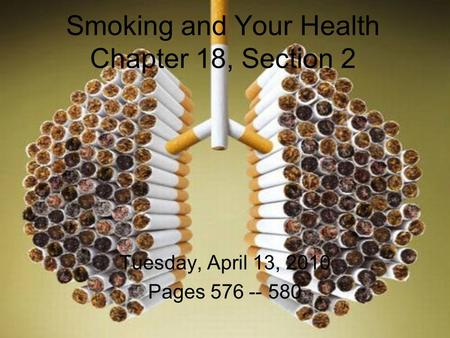 Smoking and Your Health Chapter 18, Section 2 Tuesday, April 13, 2010 Pages 576 -- 580.