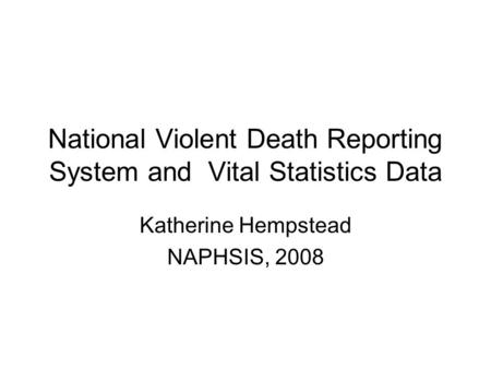 National Violent Death Reporting System and Vital Statistics Data Katherine Hempstead NAPHSIS, 2008.