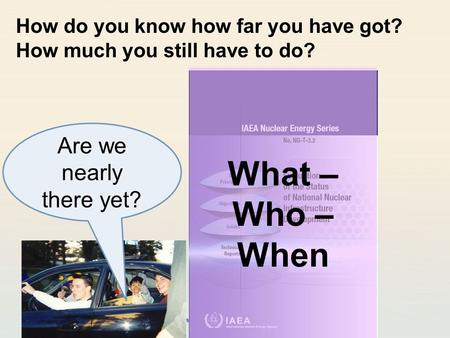 IAEA International Atomic Energy Agency How do you know how far you have got? How much you still have to do? Are we nearly there yet? What – Who – When.