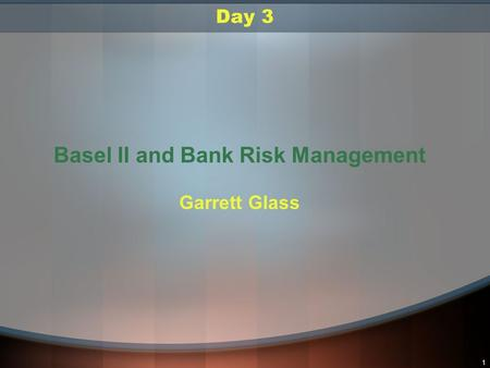 1 Day 3 Basel II and Bank Risk Management Garrett Glass.