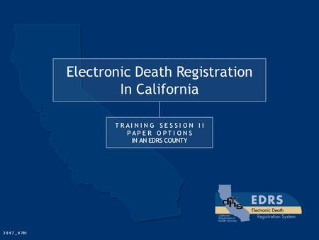 Electronic Death Registration In California T R A I N I N G S E S S I O N I I P A P E R O P T I O N S IN AN EDRS COUNTY 2 0 0 7 _ 0 701.