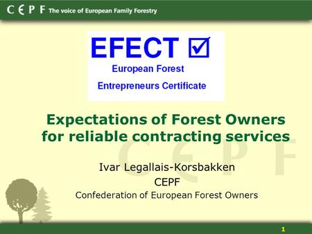 1 Expectations of Forest Owners for reliable contracting services Ivar Legallais-Korsbakken CEPF Confederation of European Forest Owners.