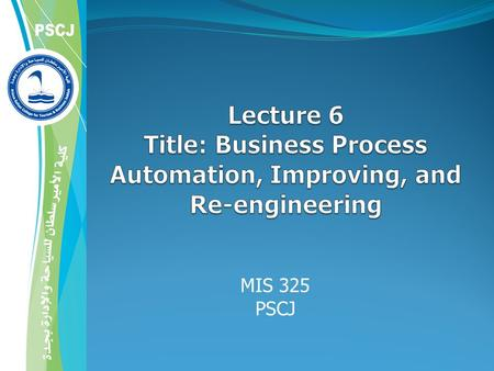 MIS 101 PSCJ 4/21/2017 Lecture 6 Title: Business Process Automation, Improving, and Re-engineering MIS 325 PSCJ Mr Hashem Alaidaros.