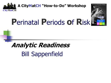 "P erinatal P eriods o f R isk Analytic Readiness Bill Sappenfield A CityMatCH ""How-to-Do"" Workshop."