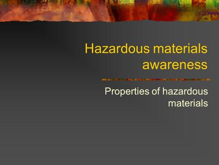 Hazardous materials awareness Properties of hazardous materials.