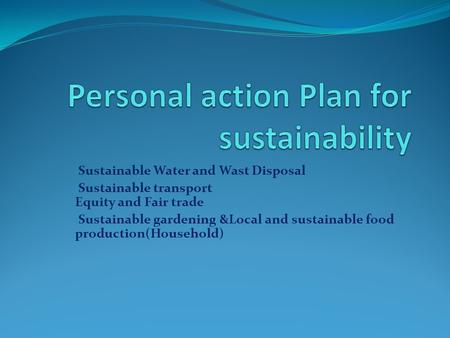 Sustainable Water and Wast Disposal Sustainable transport Equity and Fair trade Sustainable gardening &Local and sustainable food production(Household)