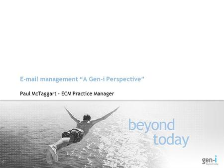 "E-mail management ""A Gen-i Perspective"" Paul McTaggart - ECM Practice Manager."