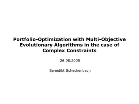 Portfolio-Optimization with Multi-Objective Evolutionary Algorithms in the case of Complex Constraints 26.08.2005 Benedikt Scheckenbach.