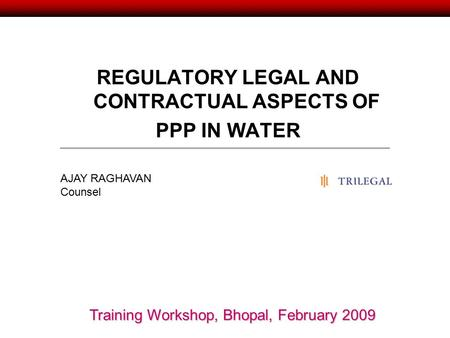 REGULATORY LEGAL AND CONTRACTUAL ASPECTS OF PPP IN WATER AJAY RAGHAVAN Counsel Training Workshop, Bhopal, February 2009.