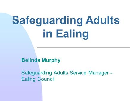 Safeguarding Adults in Ealing Belinda Murphy Safeguarding Adults Service Manager - Ealing Council.