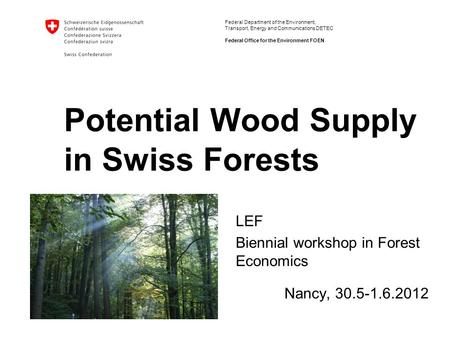 Federal Department of the Environment, Transport, Energy and Communications DETEC Federal Office for the Environment FOEN Potential Wood Supply in Swiss.