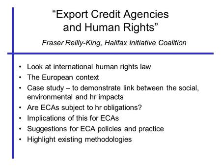 """Export Credit Agencies and Human Rights"" Look at international human rights law The European context Case study – to demonstrate link between the social,"