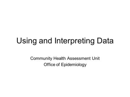 Using and Interpreting Data Community Health Assessment Unit Office of Epidemiology.