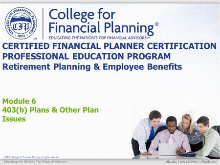 ©2013, College for Financial Planning, all rights reserved. Module 6 403(b) Plans & Other Plan Issues CERTIFIED FINANCIAL PLANNER CERTIFICATION PROFESSIONAL.