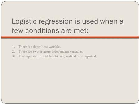 Logistic regression is used when a few conditions are met: 1. There is a dependent variable. 2. There are two or more independent variables. 3. The dependent.