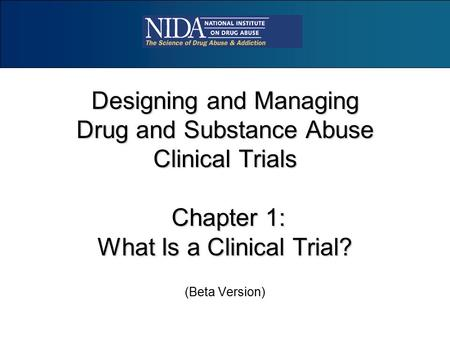 Designing and Managing Drug and Substance Abuse Clinical Trials Chapter 1: What Is a Clinical Trial? (Beta Version)