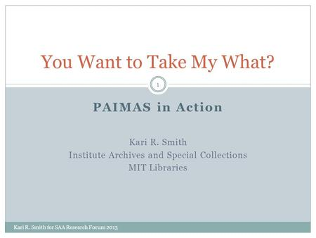 PAIMAS in Action Kari R. Smith Institute Archives and Special Collections MIT Libraries You Want to Take My What? 1 Kari R. Smith for SAA Research Forum.