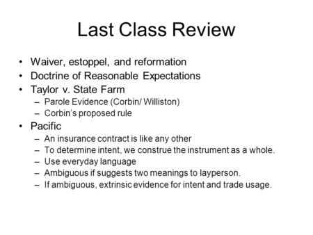 Last Class Review Waiver, estoppel, and reformation Doctrine of Reasonable Expectations Taylor v. State Farm –Parole Evidence (Corbin/ Williston) –Corbin's.