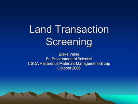 Land Transaction Screening Blake Velde Sr. Environmental Scientist USDA Hazardous Materials Management Group October 2006.