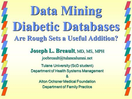 Data Mining Diabetic Databases Are Rough Sets a Useful Addition? Joseph L. Breault, MD, MS, MPH Tulane University (ScD student)