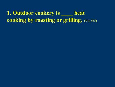 1. Outdoor cookery is ____ heat cooking by roasting or grilling. (VII-335)