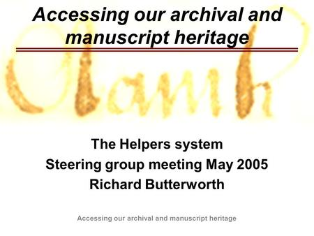 Accessing our archival and manuscript heritage The Helpers system Steering group meeting May 2005 Richard Butterworth.
