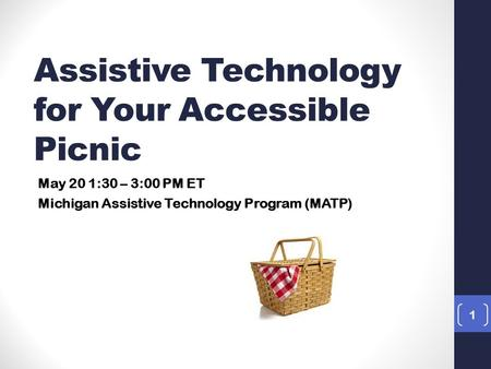 1 May 20 1:30 – 3:00 PM ET Michigan Assistive Technology Program (MATP) Assistive Technology for Your Accessible Picnic.