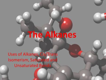 The Alkanes Uses of Alkanes, Cis/Trans Isomerism, Saturated and Unsaturated Bonds.