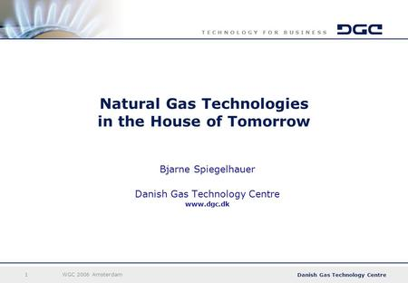 Danish Gas Technology Centre T E C H N O L O G Y F O R B U S I N E S S 1WGC 2006 Amsterdam Natural Gas Technologies in the House of Tomorrow Bjarne Spiegelhauer.