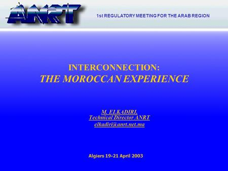 1 INTERCONNECTION: THE MOROCCAN EXPERIENCE M. ELKADIRI, Technical Director ANRT Algiers 19-21 April 2003 1st REGULATORY MEETING FOR.