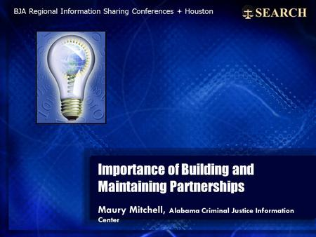 Importance of Building and Maintaining Partnerships Maury Mitchell, Alabama Criminal Justice Information Center BJA Regional Information Sharing Conferences.