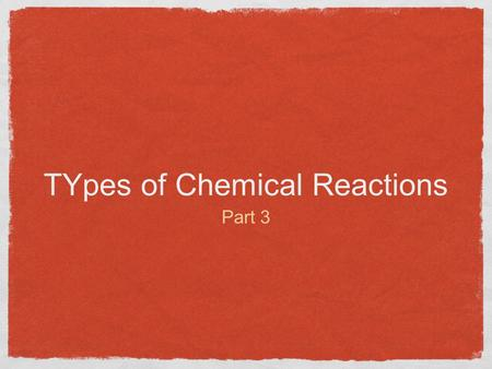 TYpes of Chemical Reactions Part 3. Types of REactions Synthesis Reactions Decomposition Reactions Single Displacement Reactions Double Displacement Reactions.