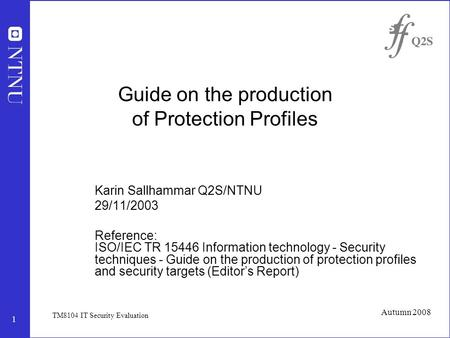 1 Autumn 2008 TM8104 IT Security Evaluation Guide on the production of Protection Profiles Karin Sallhammar Q2S/NTNU 29/11/2003 Reference: ISO/IEC TR 15446.