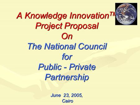 A Knowledge Innovation TM Project Proposal On The National Council for <strong>Public</strong> - <strong>Private</strong> Partnership June 23, 2005, Cairo.