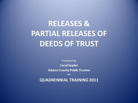 RELEASES & PARTIAL RELEASES OF DEEDS OF TRUST Presented by Carol Snyder Adams County Public Trustee for QUADRENNIAL TRAINING 2011.
