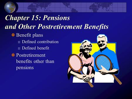Chapter 15: Pensions and Other Postretirement Benefits Benefit plans Defined contribution Defined benefit Postretirement benefits other than pensions.